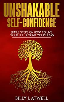 Unshakable Self-Confidence: Simple Steps On How To Live Your Life Beyond Your Fears by [Atwell, Billy J.]