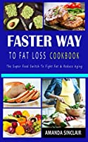 FASTER WAY TO FAT LOSS COOKBOOK: The Super Food Switch to Fight Fat & reduce Aging