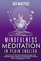 Mindfulness Meditation In Plain English: How To Live In The Present Moment Everyday, Find Everlasting Peace of Mind,  and Truly Experience All The Beauty This World Has To Offer