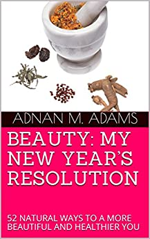 BEAUTY: MY NEW YEAR'S RESOLUTION: 52 NATURAL WAYS TO A MORE BEAUTIFUL AND HEALTHIER YOU by [M. Adams, Adnan]