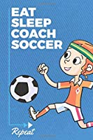 Eat Sleep Coach Soccer Repeat: Soccer Coach Journal with Blank and Lined Pages