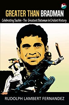 Greater Than Bradman: Celebrating Sachin - The Greatest Batsman in Cricket History by [Fernandez, Rudolph Lambert]