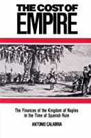 The Cost of Empire: The Finances of the Kingdom of Naples in the Time of Spanish Rule (Cambridge Studies in Early Modern History)