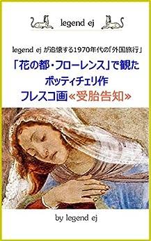 [legend ej]の「花の都・フローレンス」で観たボッティチェリ作・フレスコ画≪受胎告知≫: legend ejが追懐する1970年代の「外国旅行」