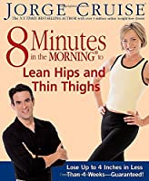 8 Minutes in the Morning to Lean Hips and Thin Thighs: Lose Up to 4 Inches in Less Than 4 Weeks-- Guaranteed!