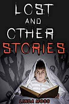 Lost and Other Stories: Scary Stories for Kids (Horror Stories for ages 8+): 5 Short Scary Stories, perfect for sleepovers. Explore a world of ghosts, beasts and adventure! by [Moss, Linda]