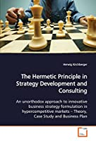 The Hermetic Principle in Strategy Development and Consulting: An unorthodox approach to innovative business strategy formulation in hypercompetitive markets -Theory, Case Study and Business Plan