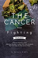THE CANCER-FIGHTING RECIPE BOOK: Discover Nutritious And Delicious Recipes, Loaded With Anti-Oxidants That Can Help You Be Cancer-Free!