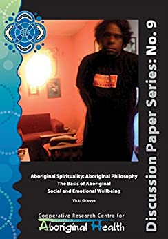Aboriginal Spirituality: Aboriginal Philosophy, The Basis of Aboriginal Social and Emotional Wellbeing (Cooperative Research Centre for Aboriginal Health Discussion Paper Series Book 9) by [Grieves, Vicki]