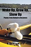 Wake Up, Grow Up, Show Up: Poems from Rehab to Recovery