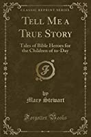 Tell Me a True Story: Tales of Bible Heroes for the Children of To-Day (Classic Reprint)