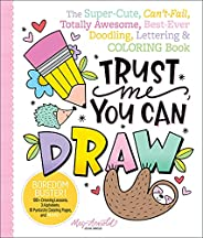 Trust Me, You Can Draw: The Super-Cute, Can't-Fail, Totally Awesome, Best-Ever Doodling, Lettering & C