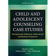 Child and Adolescent Counseling Case Studies: Developmental, Relational, Multicultural, and Systemic Perspectives