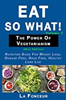 Eat So What! The Power of Vegetarianism Volume 2: Nutrition guide for weight loss, disease free, drug free, healthy long life (Mini Edition)