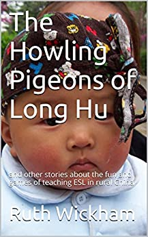 The Howling Pigeons of Long Hu: and other stories about the fun and games of teaching ESL in rural China by [Wickham, Ruth]