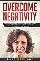 Overcome negativity: Master emotions and manage your feelings to beat fear and overthinking and get over your social anxiety and shyness