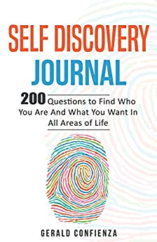 Self Discovery Journal: 200 Questions to Find Who You Are and What You Want in All Areas of Life (Self Discovery Journal, Self Discovery Questions) by [Confienza, Gerald]