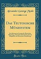 Das Teutonische Muenzsystem: Ein Beitrag Zur Loesung Der Deutschen Muenzfrage, Zunaechst Geschrieben Fuer Die Mitglieder Des Deutschen Handelstags (Classic Reprint)