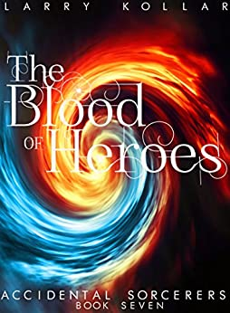 [Kollar, Larry]のThe Blood of Heroes: Accidental Sorcerers, Book 7 (English Edition)