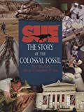 A Dinosaur Named Sue: The Story of the Colossal Fossil : The World's Most Complete T. Rex