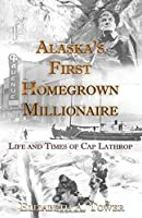 Alaska's First Homegrown Millionaire: Life and Times of Cap Lathrop