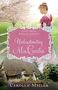 Underestimating Miss Cecilia (Regency Brides: Daughters of Aynsley Book 2) by [Miller, Carolyn]