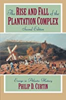The Rise and Fall of the Plantation Complex: Essays in Atlantic History (Studies in Comparative World History) by Philip D. Curtin(1998-02-13)