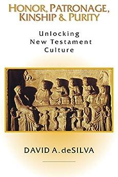 Honor, Patronage, Kinship & Purity: Unlocking New Testament Culture by [deSilva, David A.]