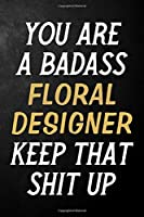 You Are A Badass Floral Designer Keep That Shit Up: Floral Designer Journal / Notebook / Appreciation Gift / Alternative To a Card For Floral Designers ( 6 x 9 -120 Blank Lined Pages )