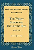 The Wheat Situation, Including Rye: July 23, 1937 (Classic Reprint)