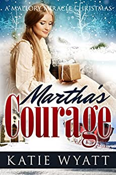 Martha's Courage (A Mallory Miracle Christmas Series Book 2) by [Wyatt, Katie]