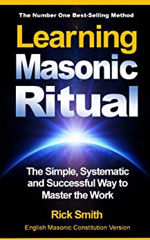 Learning Masonic Ritual - The Simple, Systematic and Successful Way to Master The Work: Freemasons Guide to Ritual by [Smith, Rick]