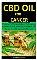 Cbd Oil For Cancer: The Complete Therapeutic Guide On Everything You Need To Know About Cbd Oil And How You Can Use Them For Various Health Issues