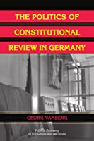 The Politics of Constitutional Review in Germany (Political Economy of Institutions and Decisions)