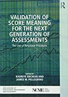 Validation of Score Meaning for the Next Generation of Assessments (The Ncme Applications of Educational Measurement and Assessment Book Series)