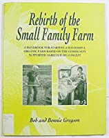 Rebirth of the Small Family Farm: A Handbook for Starting a Successful Organic Farm Based on the Concepts of Community Supported Agriculture