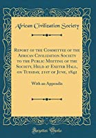 Report of the Committee of the African Civilization Society to the Public Meeting of the Society, Held at Exeter Hall, on Tuesday, 21st of June, 1842: With an Appendix (Classic Reprint)