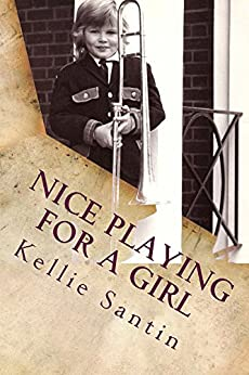 Nice playing for a girl (Trombone crimes and other minor misdemeanors Book 1) by [Santin, Kellie]