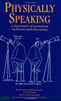 Physically Speaking: A Dictionary of Quotations on Physics and Astronomy