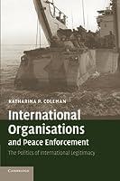 International Organisations and Peace Enforcement: The Politics of International Legitimacy by Katharina P. Coleman(2007-05-07)