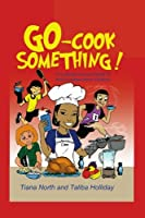 Go - Cook Something!: A Cooking Survival Guide for Active Independent Children