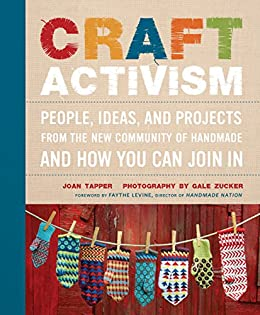 [Tapper, Joan, Zucker, Gale]のCraft Activism: People, Ideas, and Projects from the New Community of Handmade and How You Can Join In (English Edition)