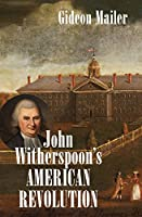 John Witherspoon's American Revolution: Enlightenment and Religion from the Creation of Britain to the Founding of the United States (Published by the Omohundro Institute of Early American History and Culture and the University of North Carolina Press)
