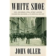 White Shoe: How a New Breed of Wall Street Lawyers Changed Big Businessand the American Century