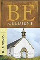 Be Obedient Genesis 12-25: Learning the Secret of Living by Faith: OT Commentary (BE Commentary Series)