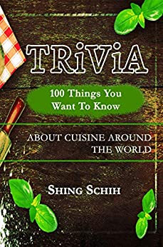 100 Things You Want To Know About Cuisine Around The World (Trivia Collections Book 2) by [Schih, Shing]