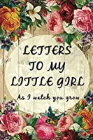 Letters To My Little Girl As I Watch You Grow: Baby Shower Gift for Mommy Daddy to write their thoughts and feeling | Memory book to daughter | 6 x 9 Inch | Blanked Lined Journal with cute pictures | Floral Garden