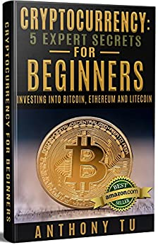 Cryptocurrency: 5 Expert Secrets for Beginners: Investing into Bitcoin, Ethereum and Litecoin. (Bitcoin, Blockchain, Ethereum, Cryptocurrency, Litecoin) by [Tu, Anthony]