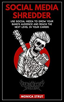 Social Media Shredder: Use social media to grow your band's audience and reach the next level in your career. by [Strut, Monica]
