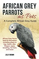 African Grey Parrots as Pets: African Grey Parrot Facts & Information Including Where to Buy, Health, Diet, Lifespan, Types, Breeding, Fun Facts and More! a Complete African Grey Guide